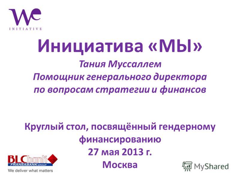 Инициатива «МЫ» Тания Муссаллем Помощник генерального директора по вопросам стратегии и финансов Круглый стол, посвящённый гендерному финансированию 27 мая 2013 г. Москва