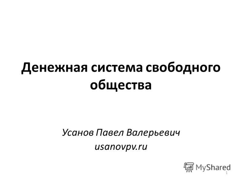 Денежная система свободного общества Усанов Павел Валерьевич usanovpv.ru 1