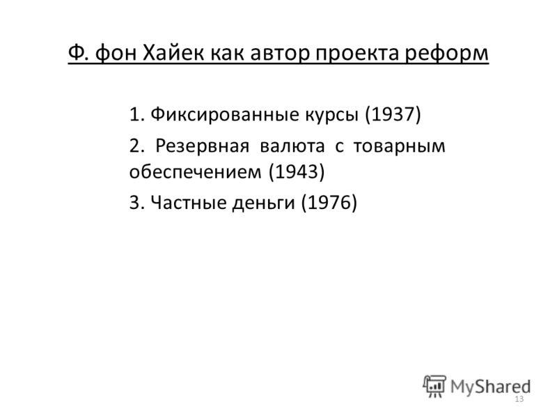 Ф. фон Хайек как автор проекта реформ 1. Фиксированные курсы (1937) 2. Резервная валюта с товарным обеспечением (1943) 3. Частные деньги (1976) 13