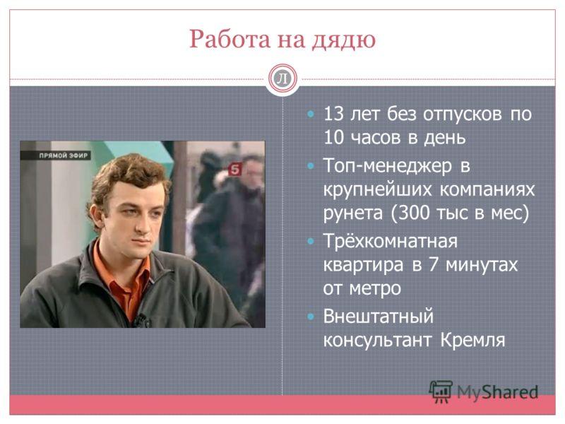 Работа на дядю 13 лет без отпусков по 10 часов в день Топ-менеджер в крупнейших компаниях рунета (300 тыс в мес) Трёхкомнатная квартира в 7 минутах от метро Внештатный консультант Кремля Л