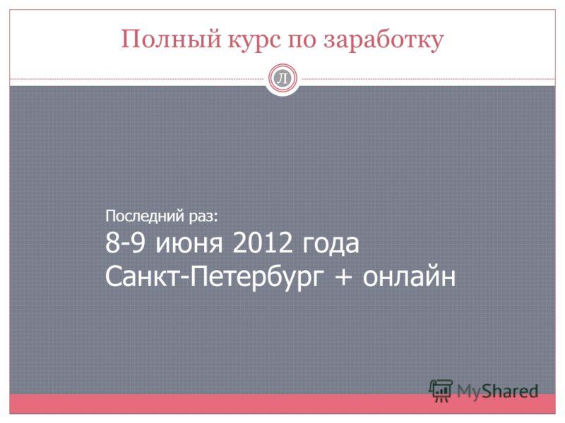 Полный курс по заработку Л Последний раз: 8-9 июня 2012 года Санкт-Петербург + онлайн