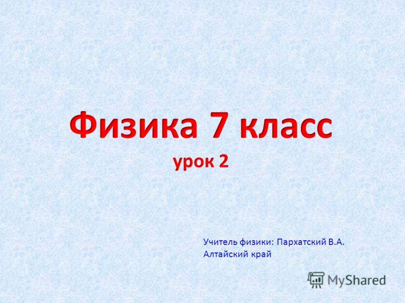 Учитель физики: Пархатский В.А. Алтайский край