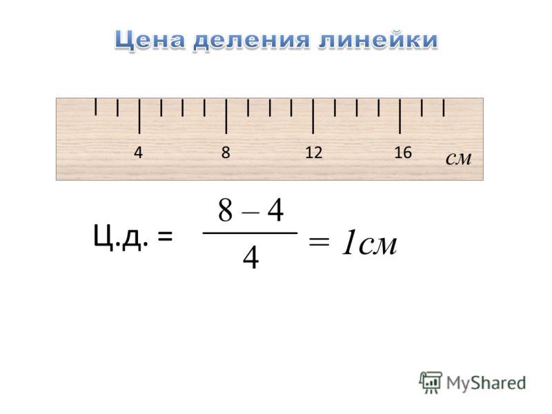 4 8 12 16 см = 1см 8 – 4 4 Ц.д. =