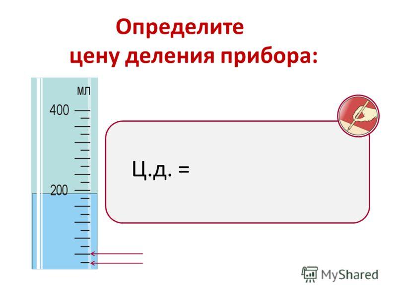 Определите цену деления прибора: Ц.д. =