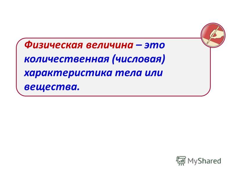 Физическая величина – это количественная (числовая) характеристика тела или вещества.