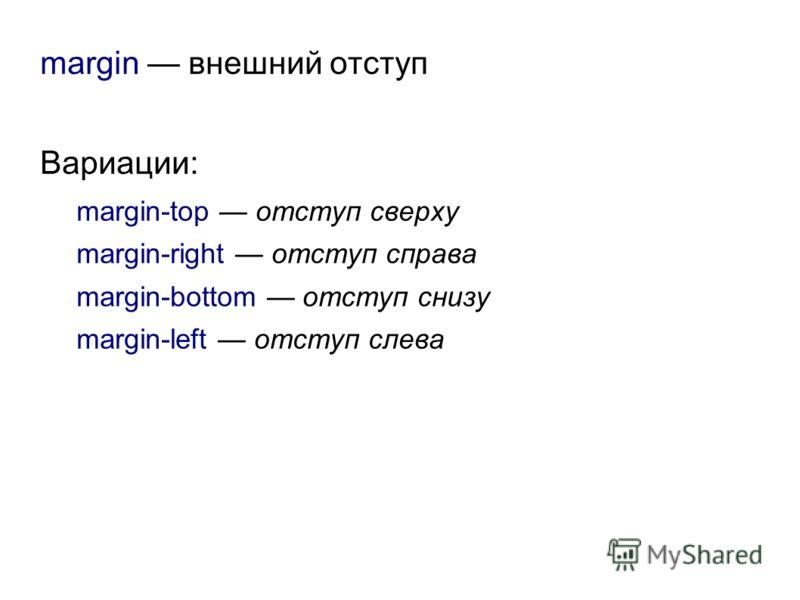 margin внешний отступ Вариации: margin-top отступ сверху margin-right отступ справа margin-bottom отступ снизу margin-left отступ слева