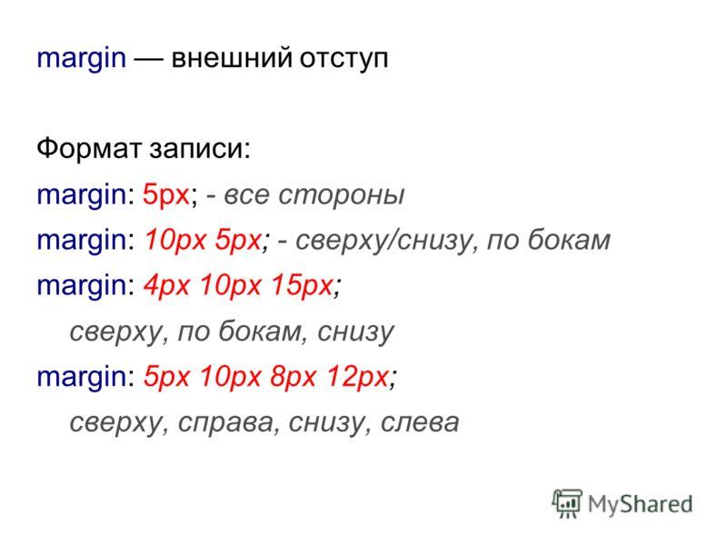 margin внешний отступ Формат записи: margin: 5px; - все стороны margin: 10px 5px; - сверху/снизу, по бокам margin: 4px 10px 15px; сверху, по бокам, снизу margin: 5px 10px 8px 12px; сверху, справа, снизу, слева