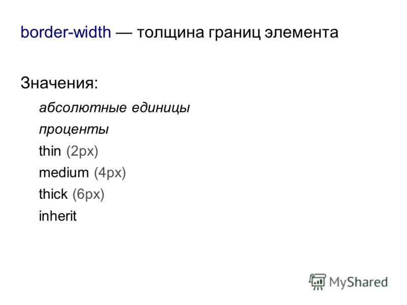border-width толщина границ элемента Значения: абсолютные единицы проценты thin (2px) medium (4px) thick (6px) inherit
