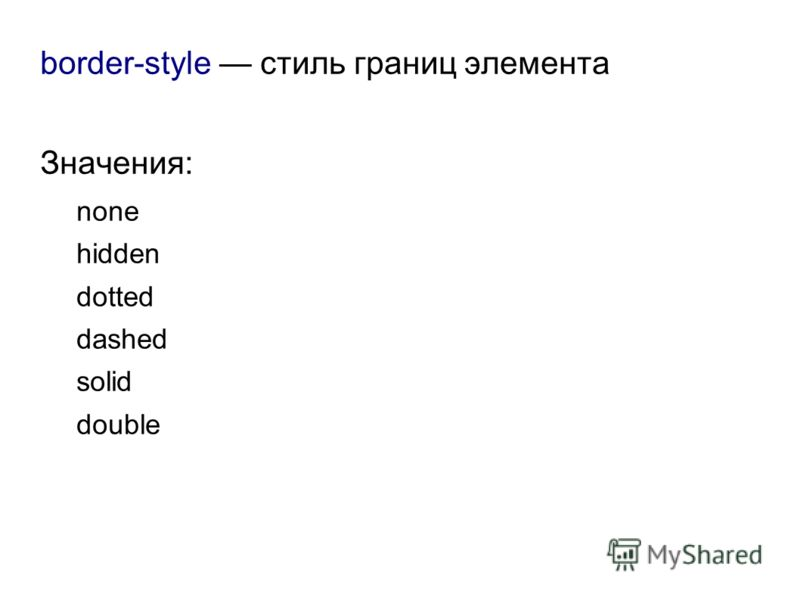 border-style стиль границ элемента Значения: none hidden dotted dashed solid double