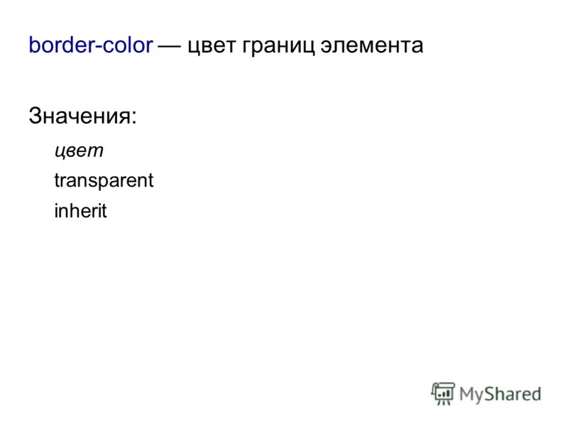 border-color цвет границ элемента Значения: цвет transparent inherit