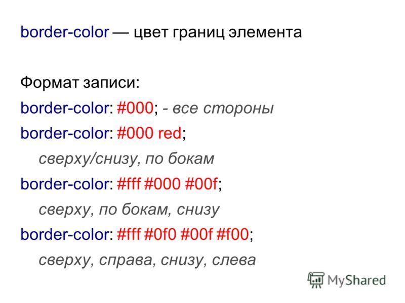 border-color цвет границ элемента Формат записи: border-color: #000; - все стороны border-color: #000 red; сверху/снизу, по бокам border-color: #fff #000 #00f; сверху, по бокам, снизу border-color: #fff #0f0 #00f #f00; сверху, справа, снизу, слева