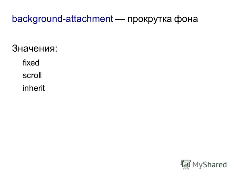 background-attachment прокрутка фона Значения: fixed scroll inherit