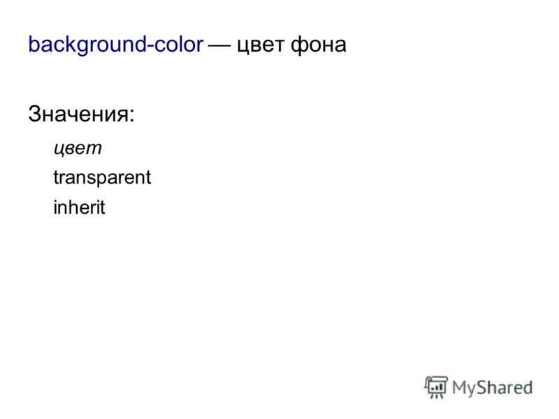 background-color цвет фона Значения: цвет transparent inherit