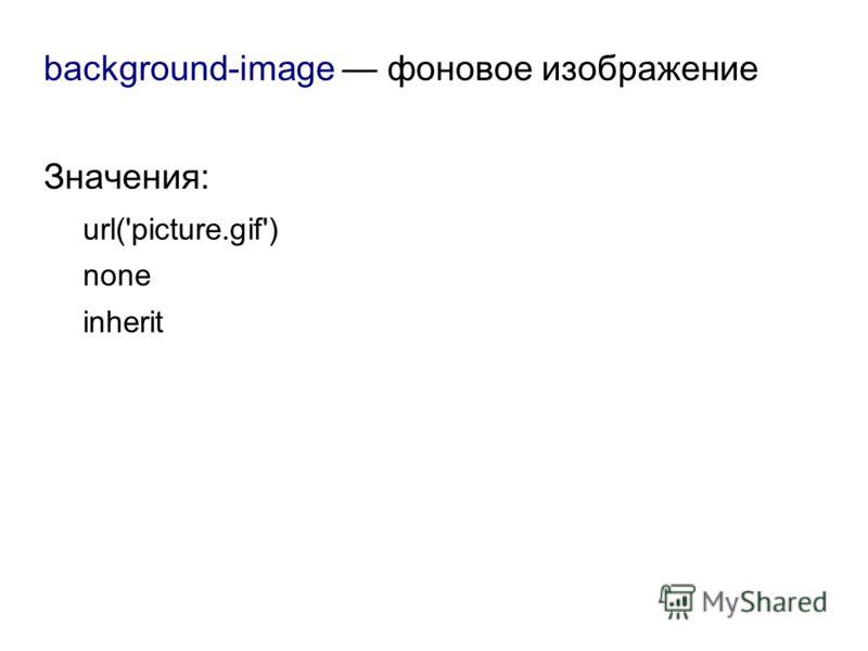 background-image фоновое изображение Значения: url('picture.gif') none inherit