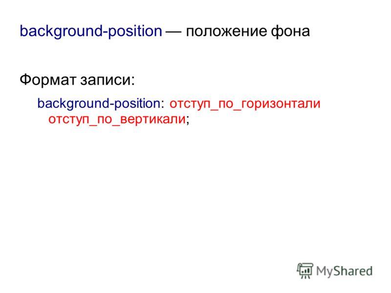 background-position положение фона Формат записи: background-position: отступ_по_горизонтали отступ_по_вертикали;