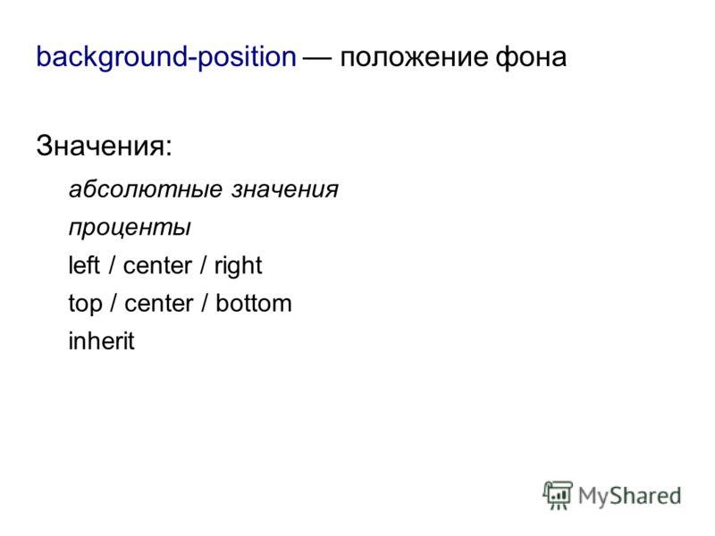 background-position положение фона Значения: абсолютные значения проценты left / center / right top / center / bottom inherit