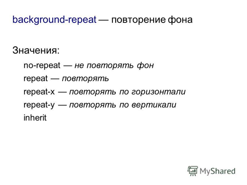 background-repeat повторение фона Значения: no-repeat не повторять фон repeat повторять repeat-x повторять по горизонтали repeat-y повторять по вертикали inherit