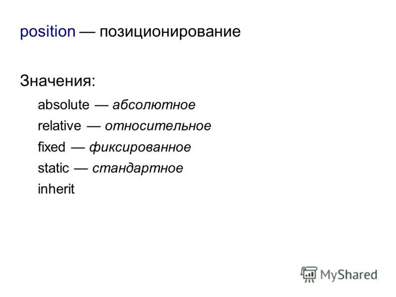 position позиционирование Значения: absolute абсолютное relative относительное fixed фиксированное static стандартное inherit