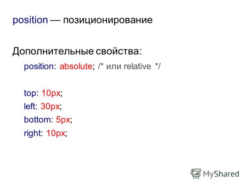 position позиционирование Дополнительные свойства: position: absolute; /* или relative */ top: 10px; left: 30px; bottom: 5px; right: 10px;