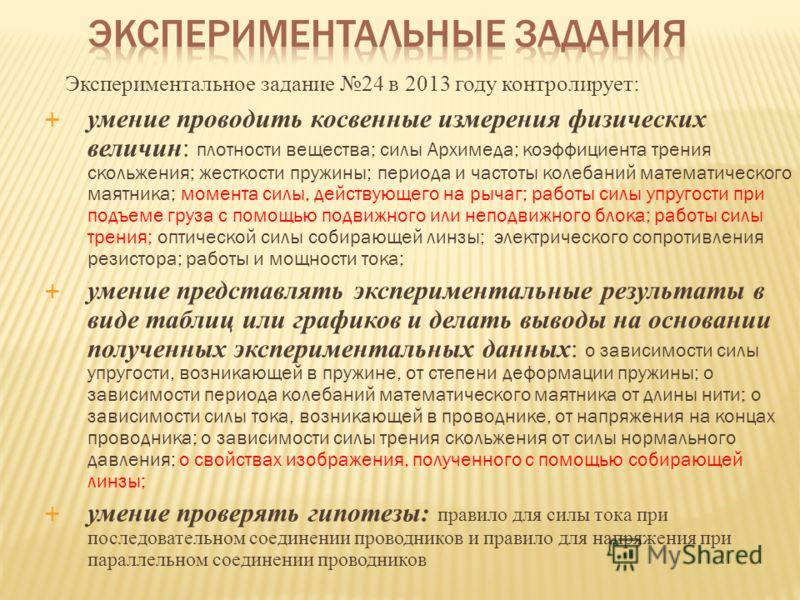 Экспериментальное задание 24 в 2013 году контролирует: умение проводить косвенные измерения физических величин: плотности вещества; силы Архимеда; коэффициента трения скольжения; жесткости пружины; периода и частоты колебаний математического маятника