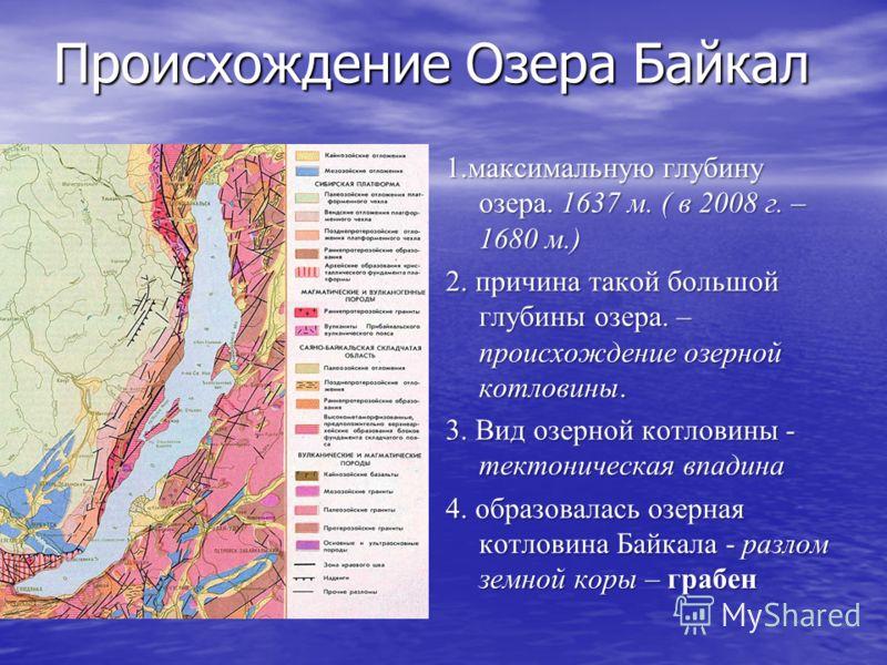 Происхождение Озера Байкал 1.максимальную глубину озера. 1637 м. ( в 2008 г. – 1680 м.) 2. причина такой большой глубины озера. – происхождение озерной котловины. 3. Вид озерной котловины - тектоническая впадина 4. образовалась озерная котловина Байк