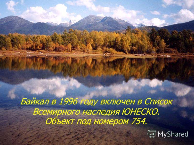 Байкал в 1996 году включен в Список Всемирного наследия ЮНЕСКО. Объект под номером 754.