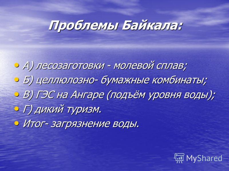 Проблемы Байкала: А) лесозаготовки - молевой сплав; А) лесозаготовки - молевой сплав; Б) целлюлозно- бумажные комбинаты; Б) целлюлозно- бумажные комбинаты; В) ГЭС на Ангаре (подъём уровня воды); В) ГЭС на Ангаре (подъём уровня воды); Г) дикий туризм.