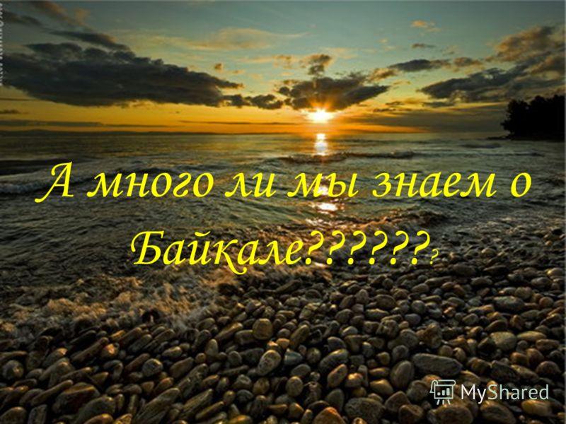 А много ли мы знаем о Байкале?????? ?