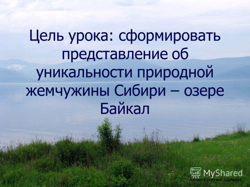 Цель урока: сформировать представление об уникальности природной жемчужины Сибири – озере Байкал