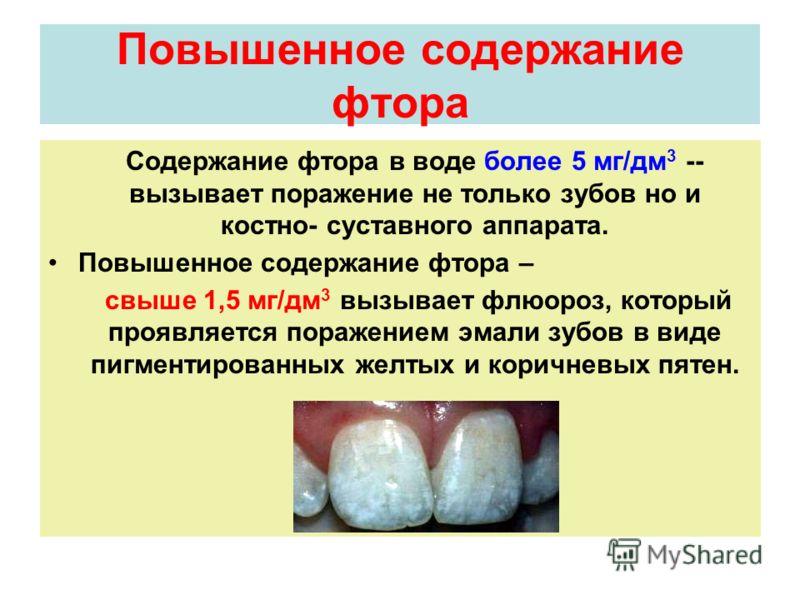 Повышенное содержание фтора Содержание фтора в воде более 5 мг/дм 3 -- вызывает поражение не только зубов но и костно- суставного аппарата. Повышенное содержание фтора – свыше 1,5 мг/дм 3 вызывает флюороз, который проявляется поражением эмали зубов в