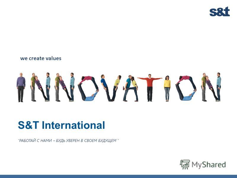S&T International we create values РАБОТАЙ С НАМИ – БУДЬ УВЕРЕН В СВОЕМ БУДУЩЕМ