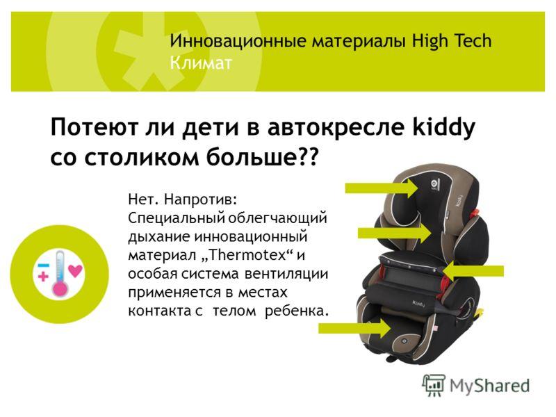 Нет. Напротив: Специальный облегчающий дыхание инновационный материал Thermotex и особая система вентиляции применяется в местах контакта с телом ребенка. Потеют ли дети в автокресле kiddy со столиком больше?? Инновационные материалы High Tech Климат