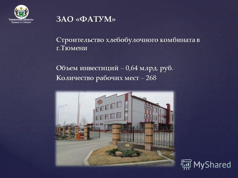 ЗАО «ФАТУМ» Строительство хлебобулочного комбината в г.Тюмени Объем инвестиций – 0,64 млрд. руб. Количество рабочих мест – 268