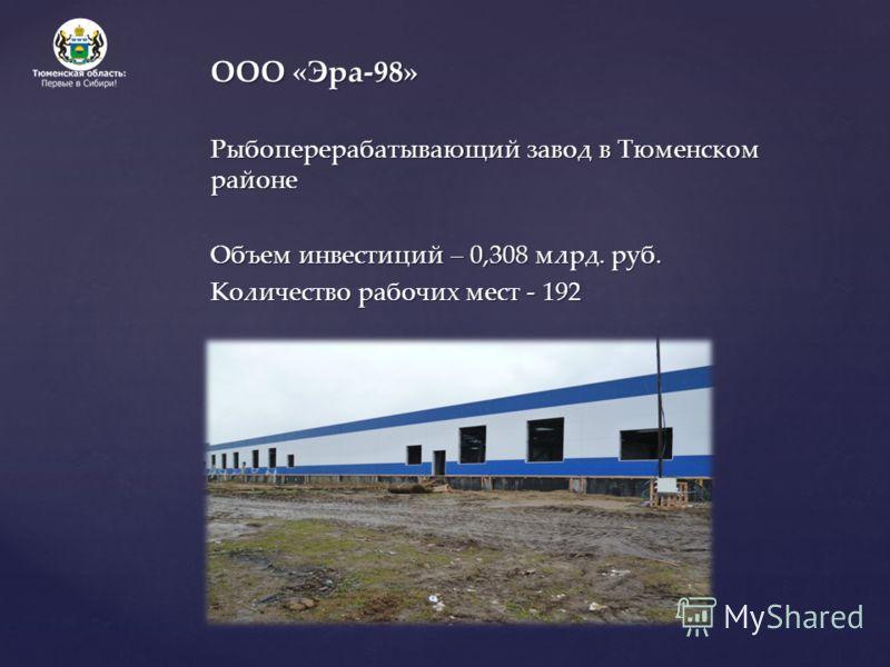 ООО «Эра-98» Рыбоперерабатывающий завод в Тюменском районе Объем инвестиций – 0,308 млрд. руб. Количество рабочих мест - 192