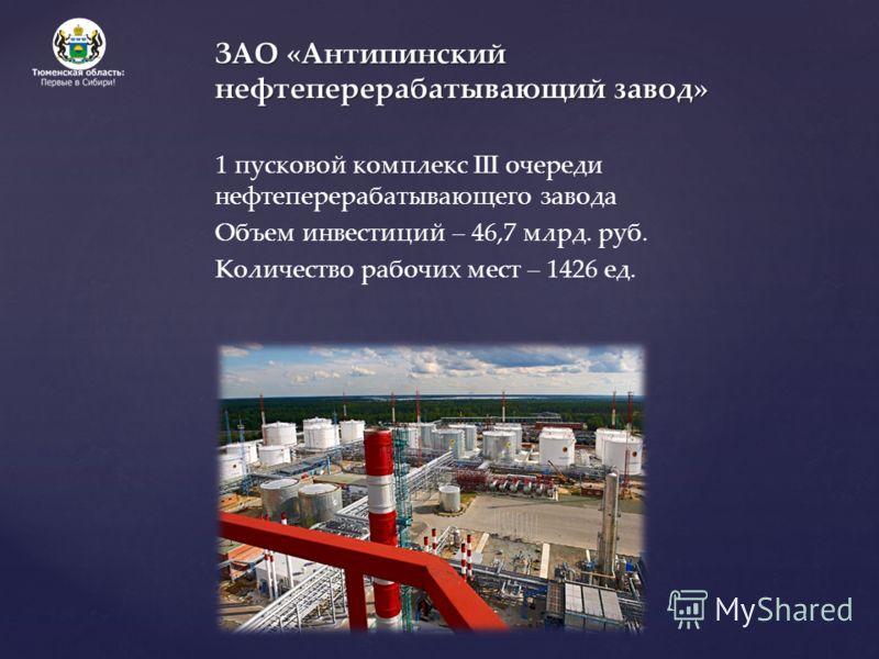ЗАО «Антипинский нефтеперерабатывающий завод» 1 пусковой комплекс III очереди нефтеперерабатывающего завода Объем инвестиций – 46,7 млрд. руб. Количество рабочих мест – 1426 ед.