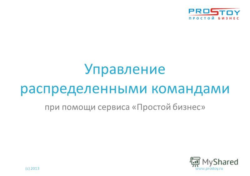 Управление распределенными командами при помощи сервиса «Простой бизнес» (с) 2013www.prostoy.ru