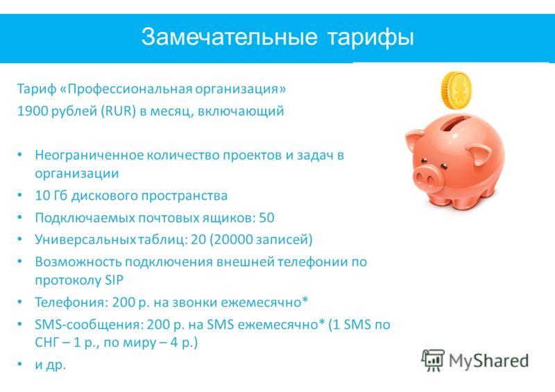 Замечательные тарифы Тариф «Профессиональная организация» 1900 рублей (RUR) в месяц, включающий Неограниченное количество проектов и задач в организации 10 Гб дискового пространства Подключаемых почтовых ящиков: 50 Универсальных таблиц: 20 (20000 зап