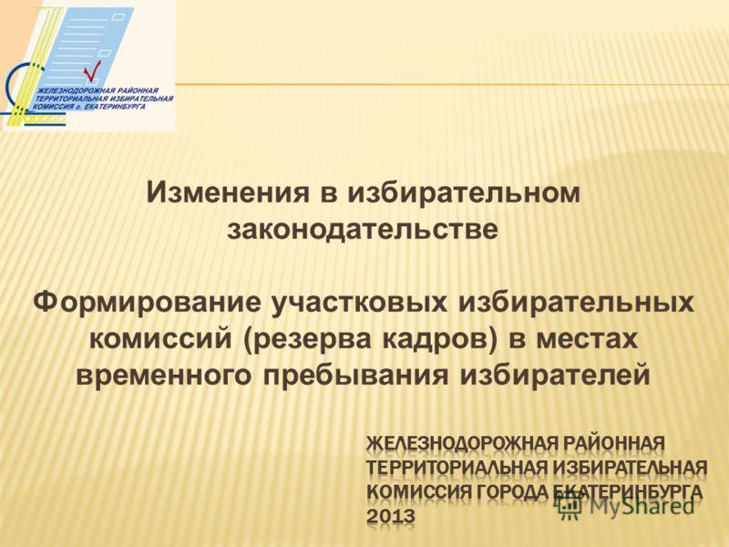 Изменения в избирательном законодательстве Формирование участковых избирательных комиссий (резерва кадров) в местах временного пребывания избирателей