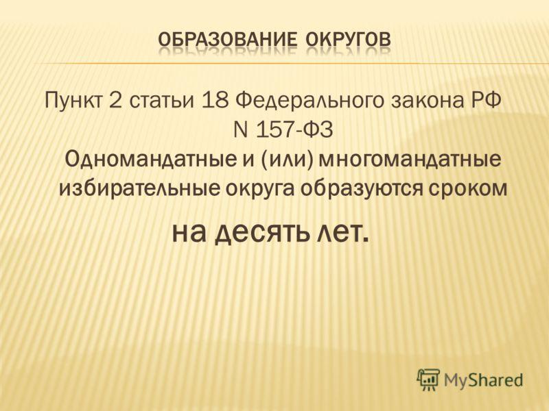 Пункт 2 статьи 18 Федерального закона РФ N 157-ФЗ Одномандатные и (или) многомандатные избирательные округа образуются сроком на десять лет.