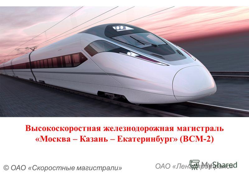 Высокоскоростная железнодорожная магистраль «Москва – Казань – Екатеринбург» (ВСМ-2) © ОАО «Скоростные магистрали» ОАО «Ленгипротранс»