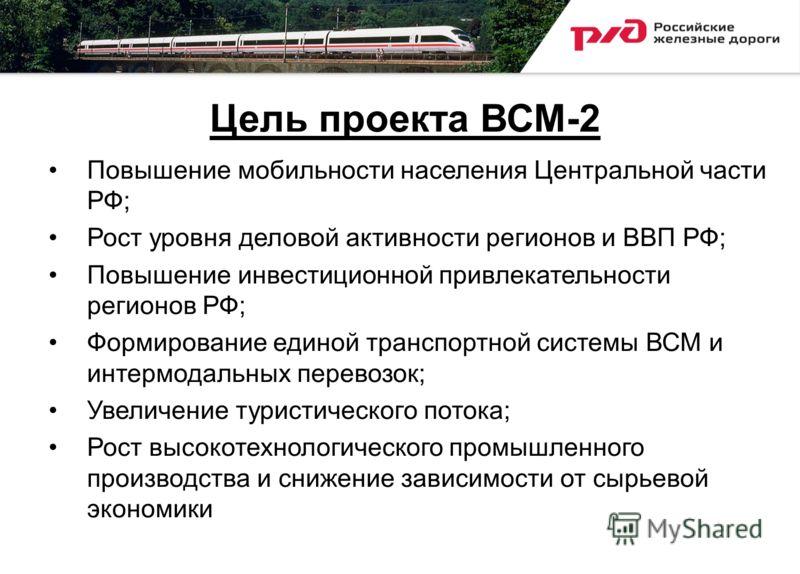 Цель проекта ВСМ-2 Повышение мобильности населения Центральной части РФ; Рост уровня деловой активности регионов и ВВП РФ; Повышение инвестиционной привлекательности регионов РФ; Формирование единой транспортной системы ВСМ и интермодальных перевозок