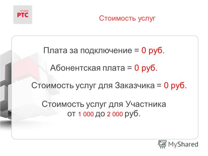 Стоимость услуг Плата за подключение = 0 руб. Абонентская плата = 0 руб. Стоимость услуг для Заказчика = 0 руб. Стоимость услуг для Участника от 1 000 до 2 000 руб.
