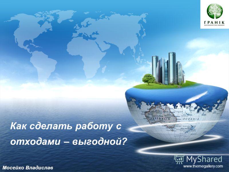 LOGO www.themegallery.com Как сделать работу с отходами – выгодной? Мосейко Владислав