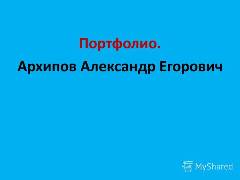 Портфолио. Архипов Александр Егорович