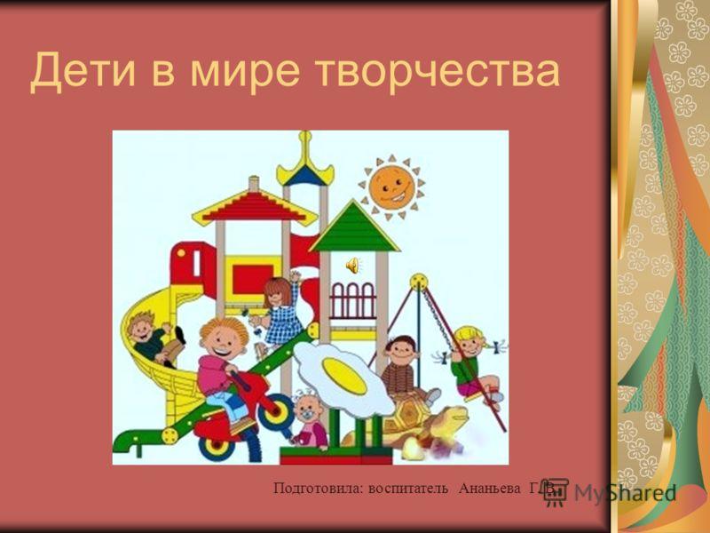 Дети в мире творчества Подготовила: воспитатель Ананьева Г. В.