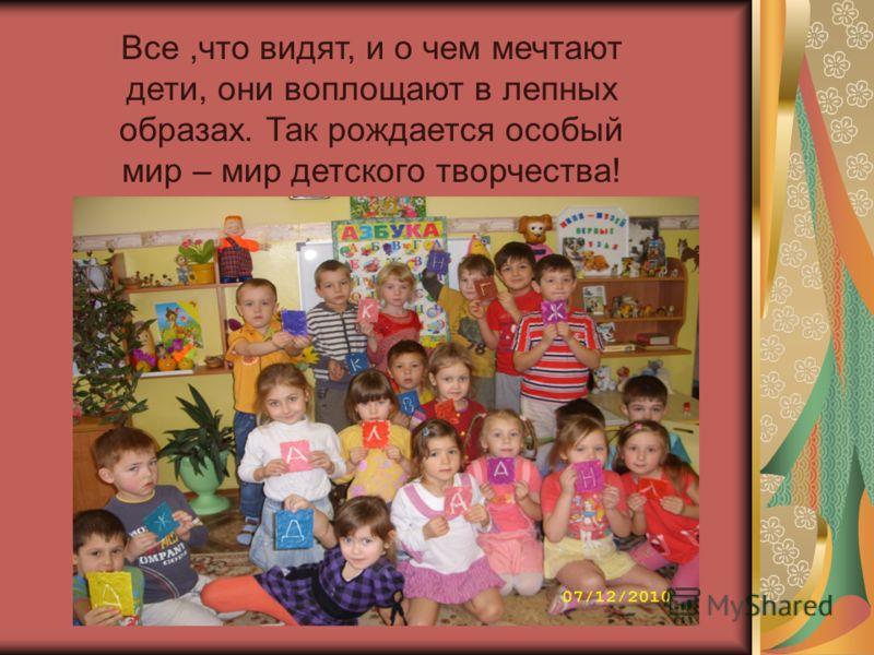 Все,что видят, и о чем мечтают дети, они воплощают в лепных образах. Так рождается особый мир – мир детского творчества!