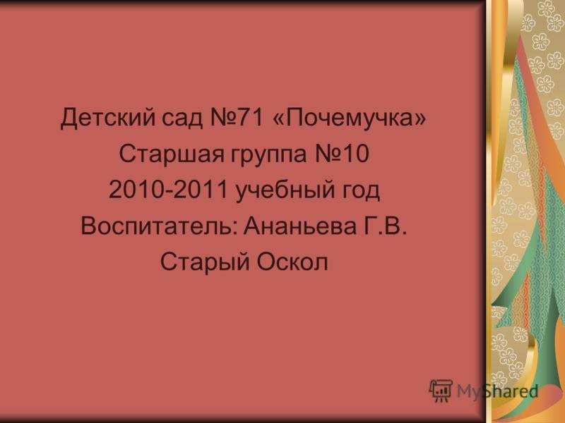 Детский сад 71 «Почемучка» Старшая группа 10 2010-2011 учебный год Воспитатель: Ананьева Г.В. Старый Оскол
