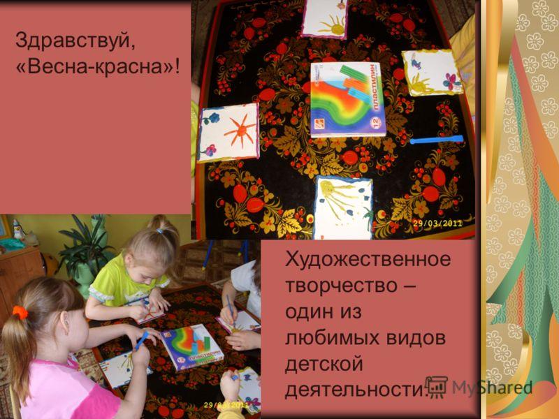 Здравствуй, «Весна-красна»! Художественное творчество – один из любимых видов детской деятельности.