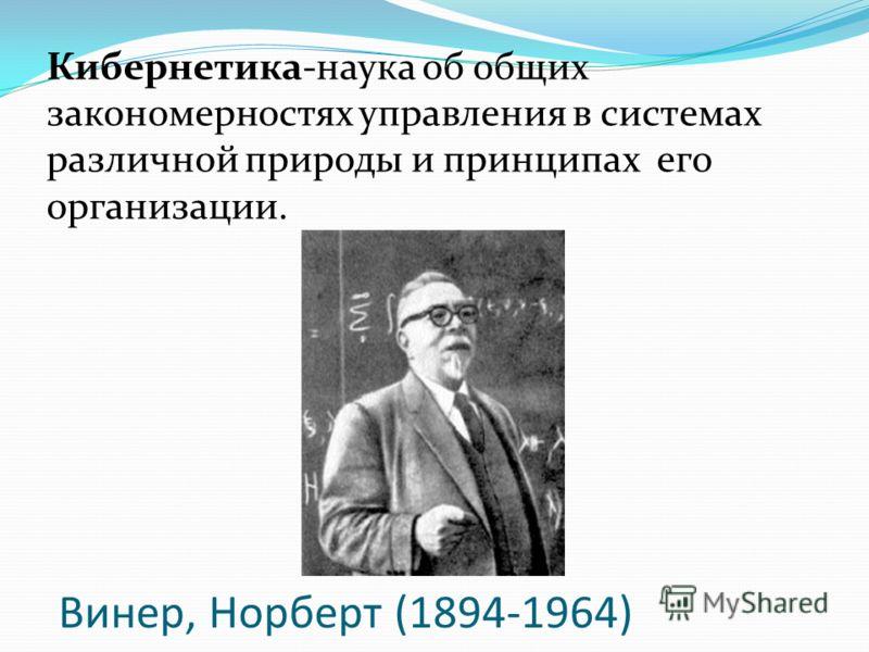Винер, Норберт (1894-1964) Кибернетика-наука об общих закономерностях управления в системах различной природы и принципах его организации.