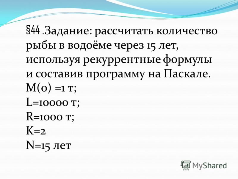 §44. Задание: рассчитать количество рыбы в водоёме через 15 лет, используя рекуррентные формулы и составив программу на Паскале. М(0) =1 т; L=10000 т; R=1000 т; K=2 N=15 лет